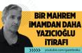 Nedim Şener: Bir mahrem imamdan daha Yazıcıoğlu itirafı