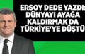 Ersoy Dede Yazdı : Dünyayı Ayağa Kaldırmak da Türkiye'ye Düştü !