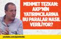 MEHMET TEZKAN: AKP'NİN YATIRIMCILARINA BU PARALAR NASIL VERİLİYOR?