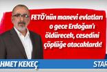 Ahmet Kekeç'ten dikkat çeken yazı: FETÖ'nün manevi evlatları o gece Erdoğan'ı öldürecek, cesedini çöpe atacaklardı!