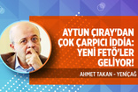 Aytun Çıray'dan çarpıcı açıklama: Yeni FETÖ'ler geliyor!