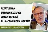 Fatih Altaylı'dan Burhan Kuzu'ya 'Lozan' tepkisi: Allah'tan kork hocam!