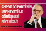 CHP ve İYİ Parti'nin IMF heyeti ile görüşmesi niye gizli?