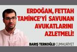Barış Terkoğlu'ndan Erdoğan'a çağrı: Fettah Tamince'yi savunan avukatlarınızı azletmelisiniz