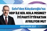 Selvi'den Kılıçdaroğlu'na zor sorular: HDP ile kol kola mısınız? İYİ Parti Millet İttifakı'ndan ayrılıyor mu?