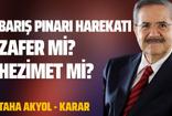 Taha Akyol'dan harekat yorumu: Zafer mi, hezimet mi?