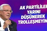 Orhan Uğuroğlu: AK Partililer yarını düşünerek trolleşmeyin