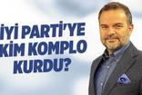 Kemal Öztürk: İYİ Parti'ye kim komplo kurdu?
