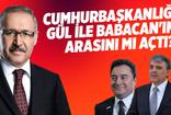Abdulkadir Selvi: Cumhurbaşkanlığı Gül ile Babacan'ın arasını mı açtı?