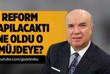Fehmi Koru: Reform yapılacaktı, ne oldu o müjdeye?