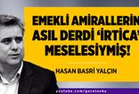 Hasan Basri Yalçın : Emekli Amirallerin Asıl Derdi 'İrtica' Meselesiymiş !