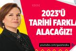 FADİME ÖZKAN : 2023'Ü TARİHİ FARKLA ALACAĞIZ!