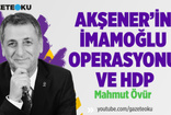 MAHMUT ÖVÜR : AKŞENER'İN İMAMOĞLU OPERASYONU VE HDP!