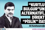 KARAHASANOĞLU : ''KURTLBULGUR'' UN ALTERNATİFİ DİREKT ''PİSLİK'' İSE!