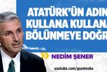 NEDİM ŞENER :ATATÜRK'ÜN ADINI KULLANA KULLANA BÖLÜNMEYE DOĞRU!