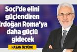 HASAN ÖZTÜRK : SOÇİ'DE ELİNİ GÜÇLENDİREN ERDOĞAN ROMAYA DAHA GÜÇLÜ GİDECEK!