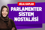 HİLAL KAPLAN : PARLAMENTER SİSTEM NOSTALJİSİ !