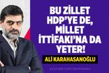 KARAHASANOĞLU : BU ZİLLET HDP'YE DE MİLLET İTTİFAKI'NA DA YETER!