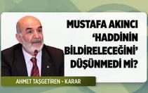 Ahmet Taşgetiren soruyor: Akıncı 'haddinin bildirileceğini' düşünmedi mi?