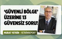 Murat Yetkin'den güvenli bölge için 13 güvensiz soru!