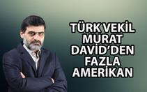 Ali Karahasanoğlu: Türk vekil Murat, David'ten fazla Amerikan