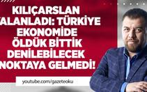 İsmail Kılıçarslan : Türkiye Ekonomide Öldük Bittik Denilebilecek Noktaya Gelmedi !
