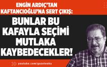 Ardıç'tan Kaftancıoğlu'na Sert Çıkış : Bunlar Bu Kafayla Seçimi Mutlaka Kaybedecekler !