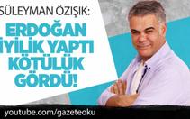 Süleyman Özışık : Erdoğan İyilik Yaptı Kötülük Gördü !