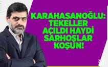 Karahasanoğlu : Tekeller Açıldı Haydi Sarhoşlar Koşun !