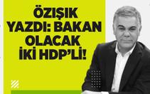 Özışık Yazdı : Bakan Olacak İki HDP'Li !