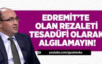 PROF.DR. MEHMET ŞAHİN : EDREMİT'TE OLAN REZALETİ TESADÜFİ OLARAK ALGILAMAYIN!