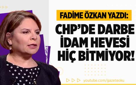 Fadime Özkan Yazdı : CHP'de Darbe ve İdam Hevesi Hiç Bitmiyor !