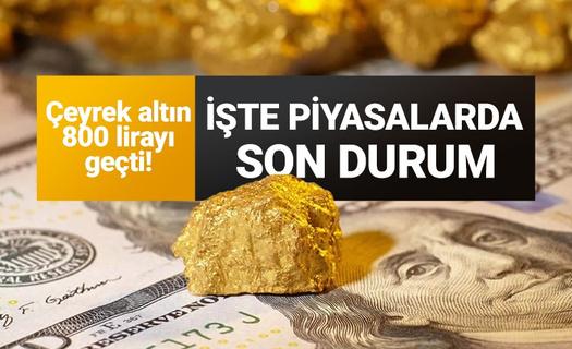 Çeyrek altın 800 lirayı geçti! Dolar bir anda yükseldi! İşte piyasalarda son durum