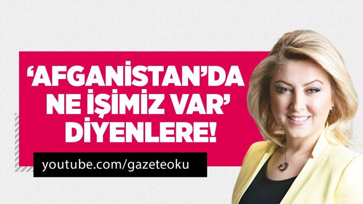 ŞEBNEM BURSALI : 'AFGANİSTAN'DA NE İŞİMİZ VAR' DİYENLERE!