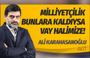 Ali Karahasanoğlu yazdı: Milliyetçilik bunlara kaldıysa vay halimize!