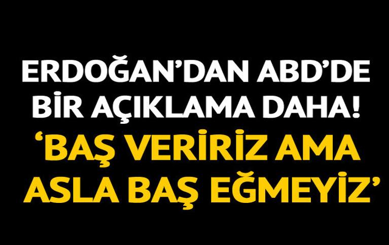 Erdoğan'dan bir açıklama daha: Baş veririz ama asla baş eğmeyiz