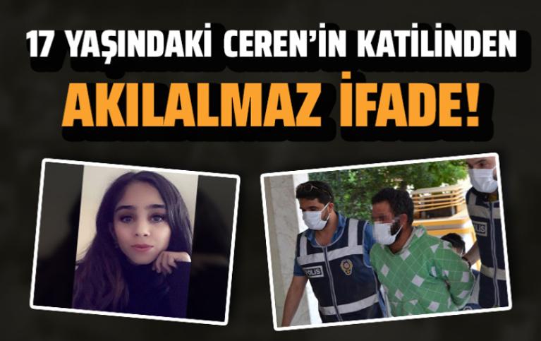 17 yaşındaki Ceren'in katilinden akılalmaz ifade: Yanlışlıkla öldürdüm