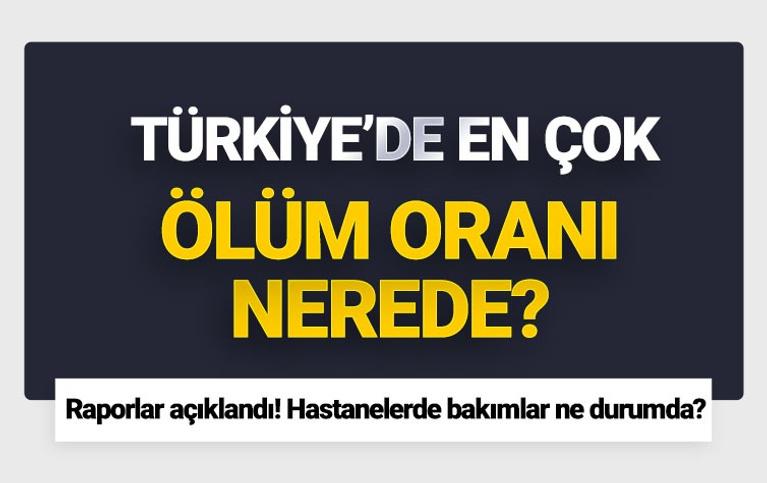 Türkiye'de en çok ölüm oranı nerede? Raporlar açıklandı