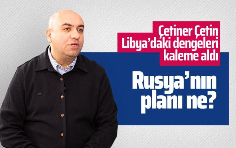 Çetiner Çetin açıkladı: Rusya'nın Libya'daki planı ne?