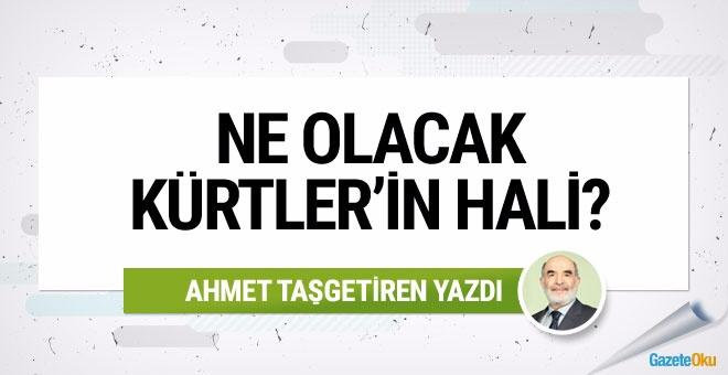 Ahmet Taşgetiren: Ne olacak Kürtler'in hali?