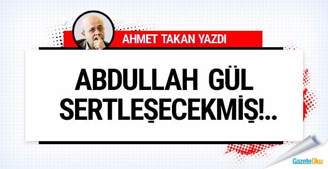 Ahmet Takan: Abdullah Gül sertleşecekmiş!..
