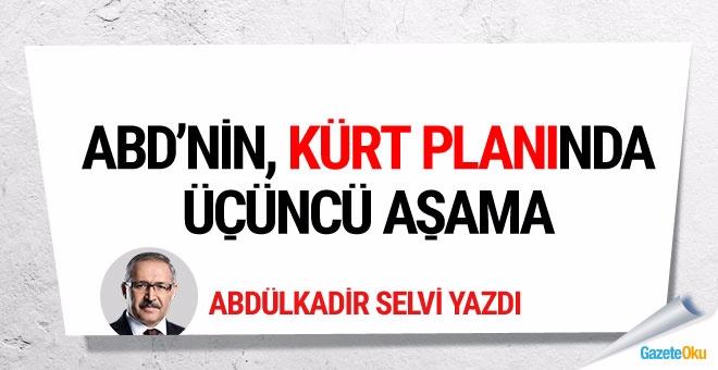 Abdülkadir Selvi: ABD'nin, Kürt planında üçüncü aşama