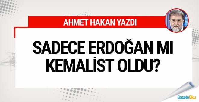 Ahmet Hakan: Sadece Erdoğan mı Kemalist oldu?