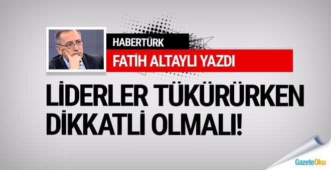 Fatih Altaylı: Liderler tükürüken dikkatli olmalı!