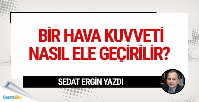 Sedat Ergin: Bir Hava Kuvveti nasıl ele geçirilir