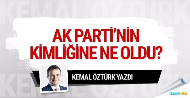 Kemal Öztürk : AK Parti'nin kimliğine ne oldu?