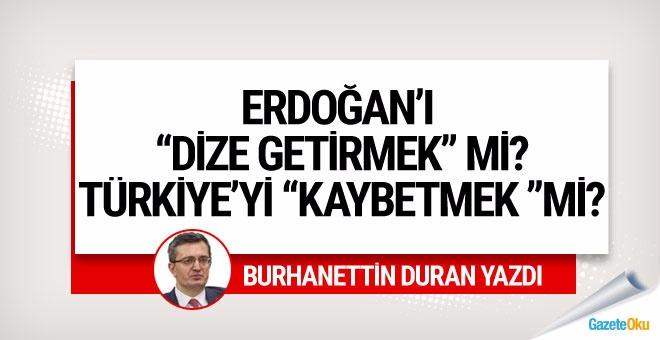 """Erdoğan'ı """"Dize getirmek"""" mi Türkiye'yi """"kaybetmek"""" mi?"""