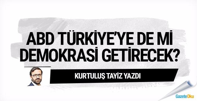 ABD, Türkiye'ye de mi 'demokrasi' getirecek?