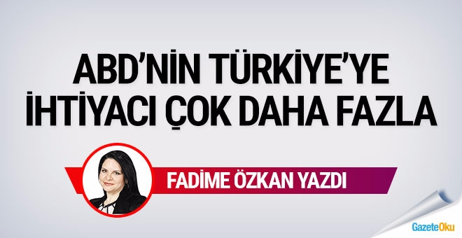 'ABD'nin Türkiye'ye ihtiyacı çok daha fazla'