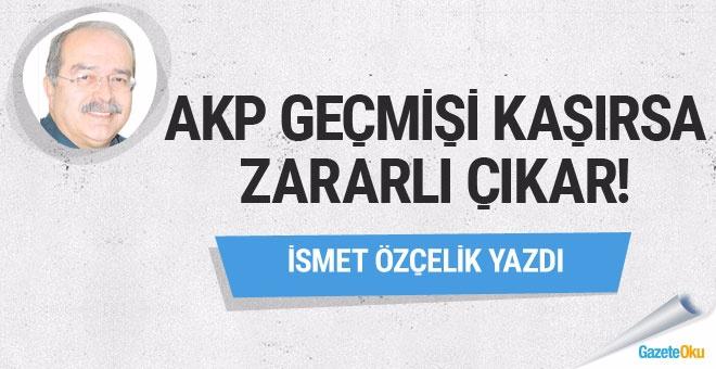 AKP geçmişi kaşırsa zararlı çıkar!